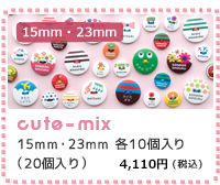 15mm 23mm cute  mix 15mm・23mm 各10個セット(20個入り) 4,000円(税込)
